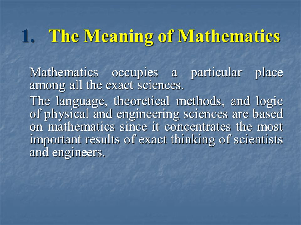 1.The Meaning of Mathematics Mathematics occupies a particular place among all the exact sciences. The language, theoretical methods, and logic of phy