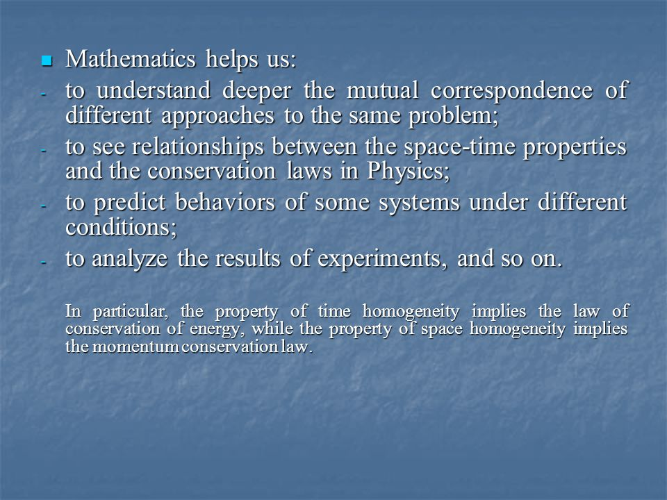 Mathematics helps us: Mathematics helps us: - to understand deeper the mutual correspondence of different approaches to the same problem; - to see relationships between the space-time properties and the conservation laws in Physics; - to predict behaviors of some systems under different conditions; - to analyze the results of experiments, and so on.
