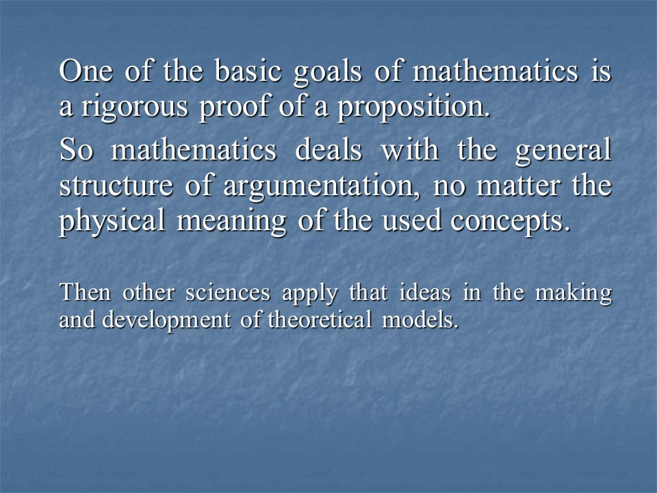One of the basic goals of mathematics is a rigorous proof of a proposition. So mathematics deals with the general structure of argumentation, no matte