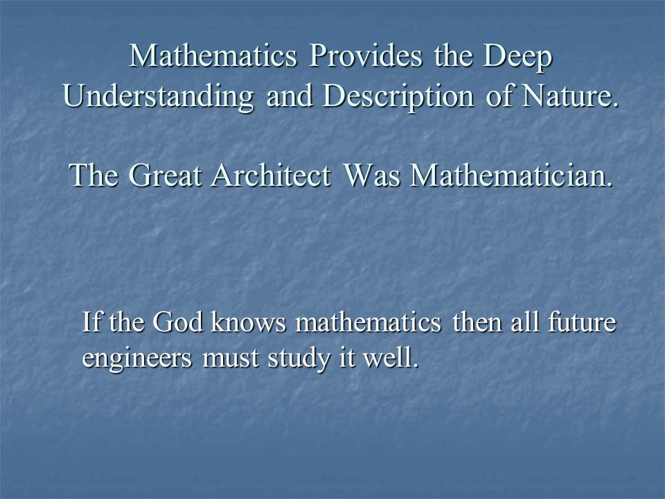 Mathematics Provides the Deep Understanding and Description of Nature. The Great Architect Was Mathematician. If the God knows mathematics then all fu