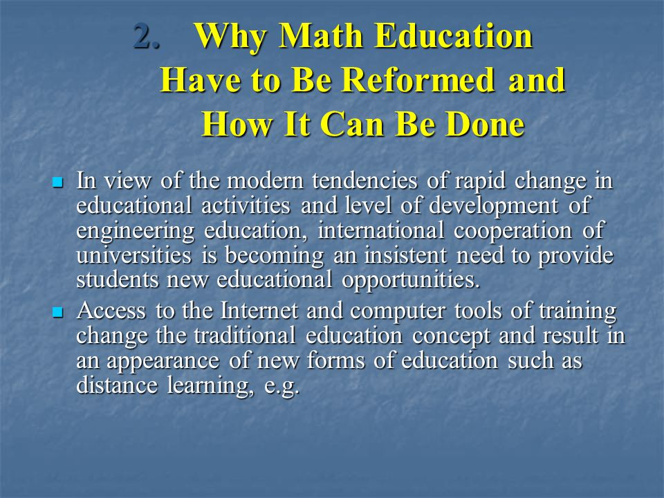 2.Why Math Education Have to Be Reformed and How It Can Be Done In view of the modern tendencies of rapid change in educational activities and level of development of engineering education, international cooperation of universities is becoming an insistent need to provide students new educational opportunities.