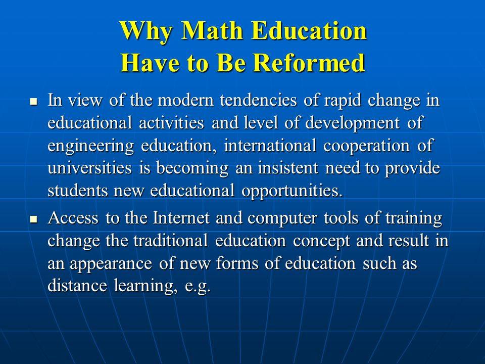Why Math Education Have to Be Reformed In view of the modern tendencies of rapid change in educational activities and level of development of engineering education, international cooperation of universities is becoming an insistent need to provide students new educational opportunities.