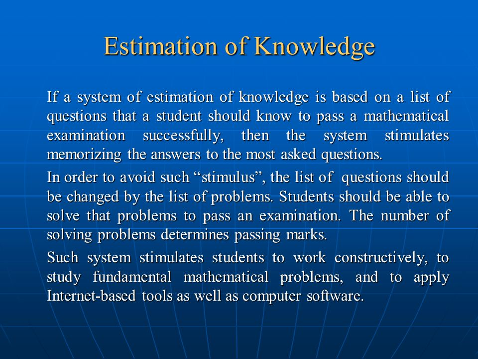 Estimation of Knowledge If a system of estimation of knowledge is based on a list of questions that a student should know to pass a mathematical examination successfully, then the system stimulates memorizing the answers to the most asked questions.