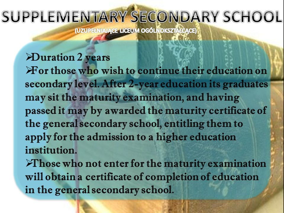 Duration 2 years For those who wish to continue their education on secondary level. After 2-year education its graduates may sit the maturity examinat