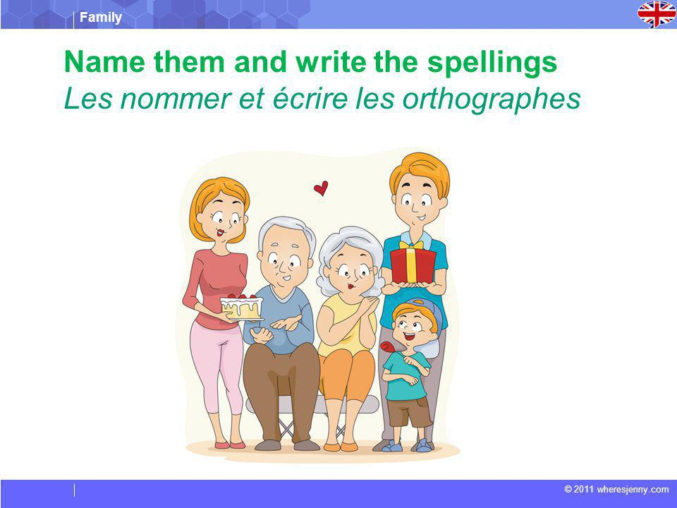 Family © 2011 wheresjenny.com Name them and write the spellings Les nommer et écrire les orthographes You