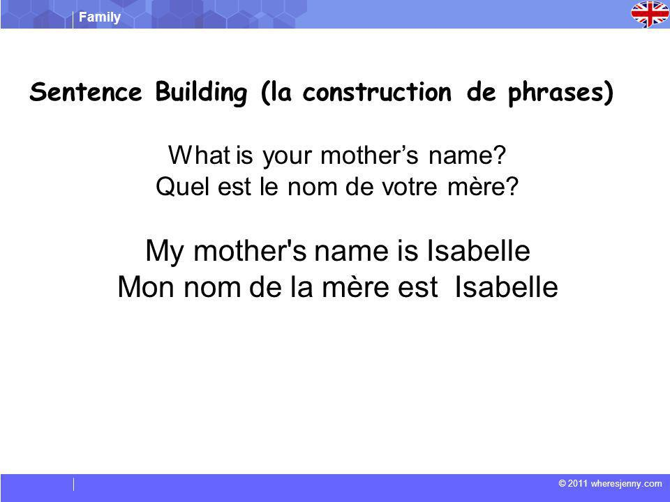 Family © 2011 wheresjenny.com Sentence Building (la construction de phrases) What is your mothers name.
