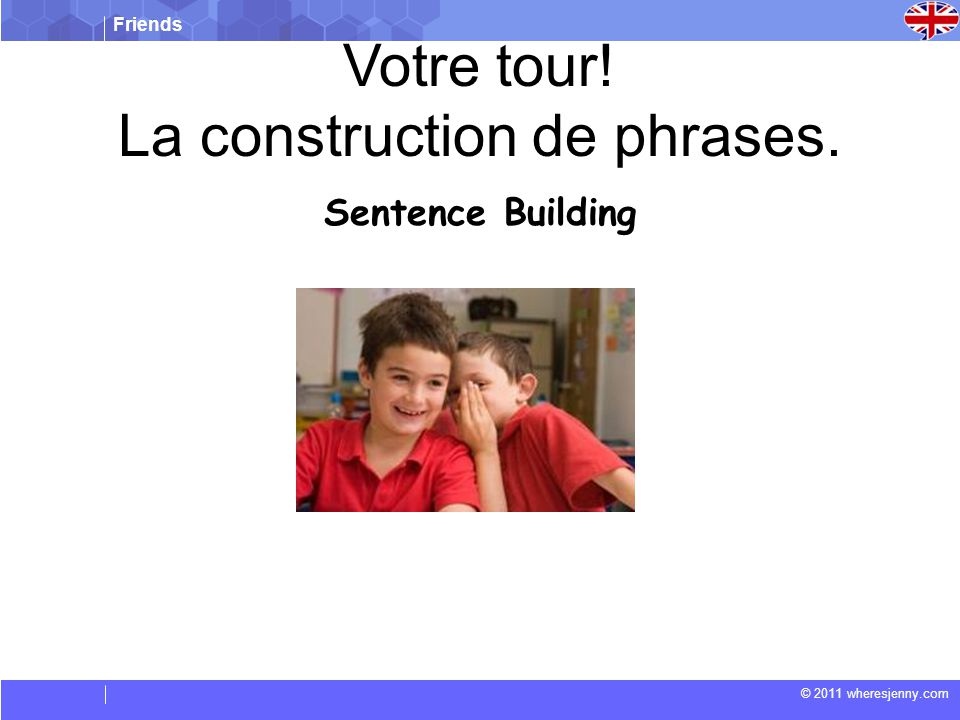 Friends © 2011 wheresjenny.com Sentence Building Votre tour! La construction de phrases.