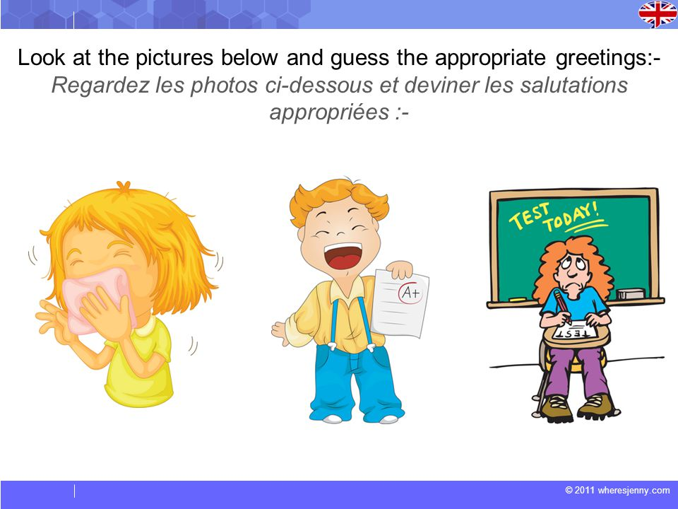 © 2011 wheresjenny.com Look at the pictures below and guess the appropriate greetings:- Regardez les photos ci-dessous et deviner les salutations appr