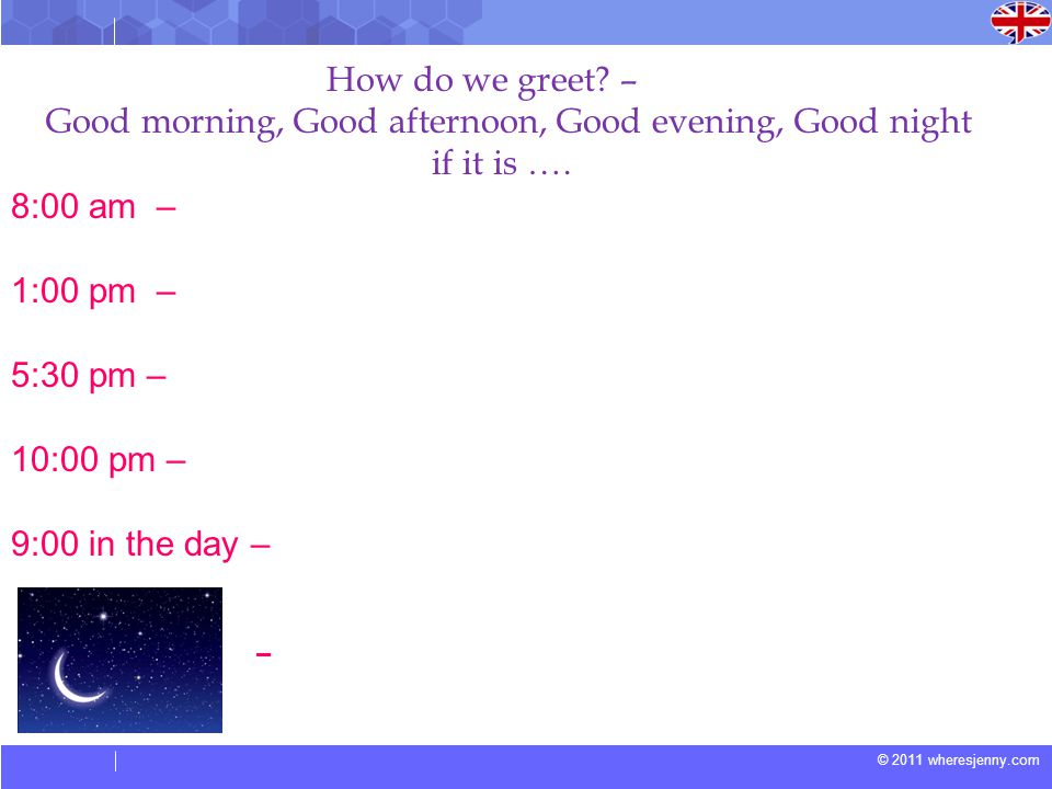 © 2011 wheresjenny.com How do we greet? – Good morning, Good afternoon, Good evening, Good night if it is …. 8:00 am – 1:00 pm – 5:30 pm – 10:00 pm –