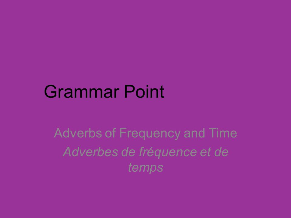 Grammar Point Adverbs of Frequency and Time Adverbes de fréquence et de temps