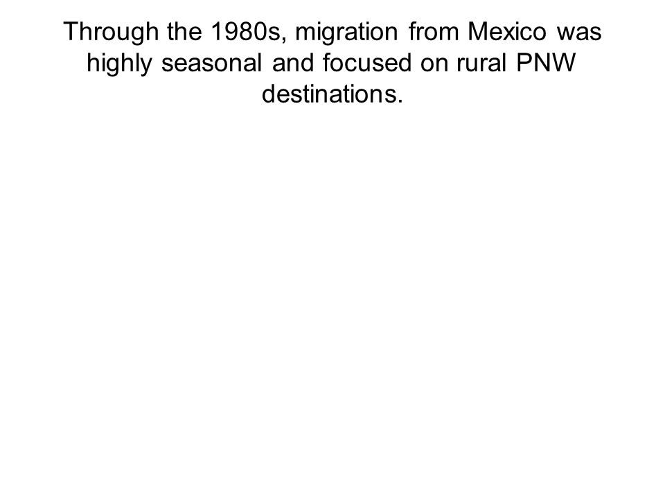 Through the 1980s, migration from Mexico was highly seasonal and focused on rural PNW destinations.