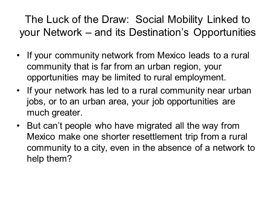 The Luck of the Draw: Social Mobility Linked to your Network – and its Destinations Opportunities If your community network from Mexico leads to a rural community that is far from an urban region, your opportunities may be limited to rural employment.