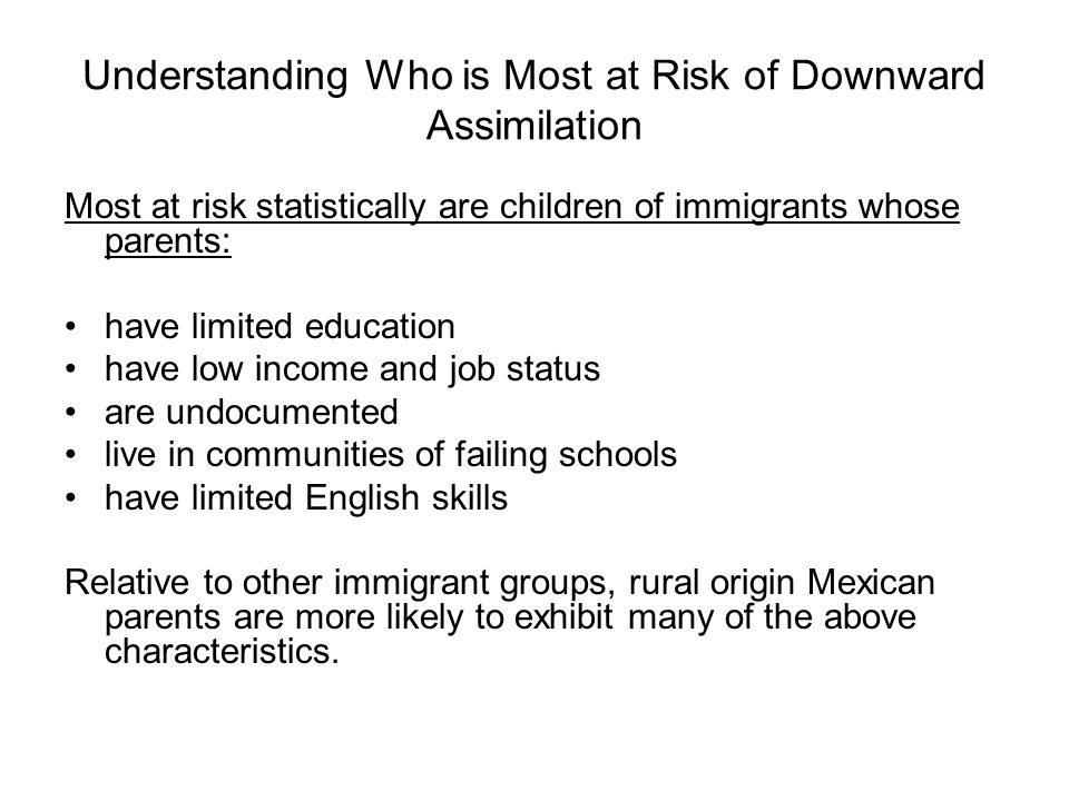 Understanding Who is Most at Risk of Downward Assimilation Most at risk statistically are children of immigrants whose parents: have limited education have low income and job status are undocumented live in communities of failing schools have limited English skills Relative to other immigrant groups, rural origin Mexican parents are more likely to exhibit many of the above characteristics.
