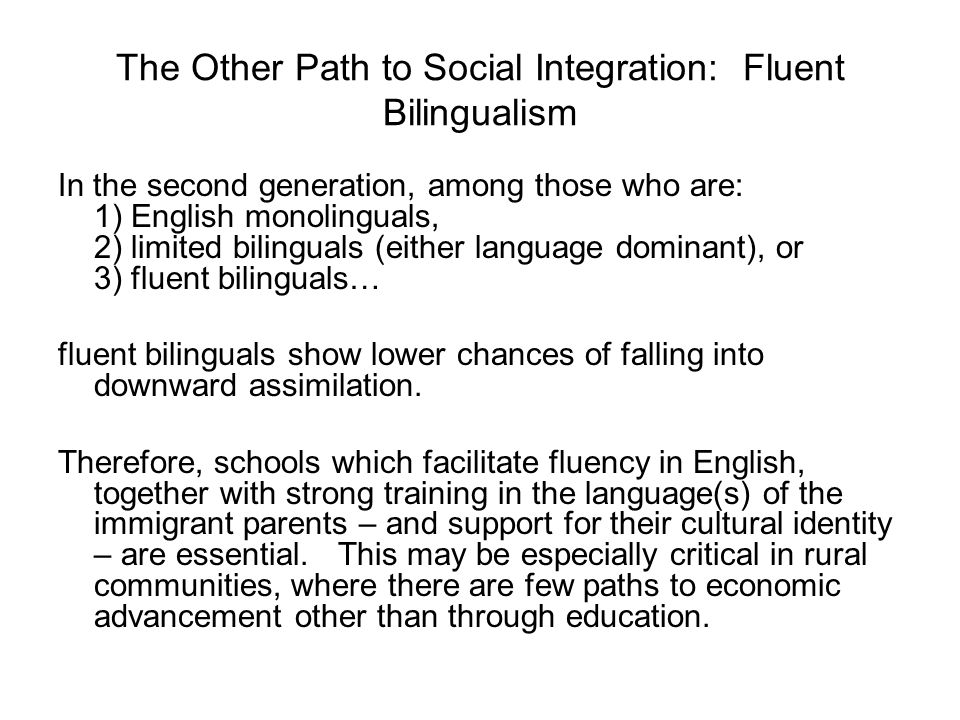 The Other Path to Social Integration: Fluent Bilingualism In the second generation, among those who are: 1) English monolinguals, 2) limited bilinguals (either language dominant), or 3) fluent bilinguals… fluent bilinguals show lower chances of falling into downward assimilation.