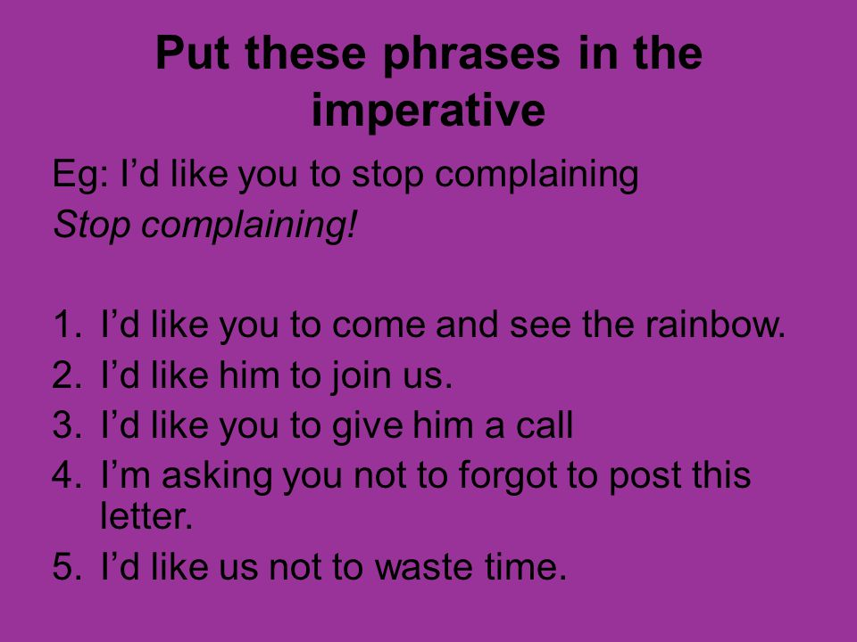 Put these phrases in the imperative Eg: Id like you to stop complaining Stop complaining.