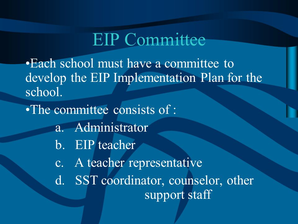 EIP Committee Each school must have a committee to develop the EIP Implementation Plan for the school. The committee consists of : a. Administrator b.