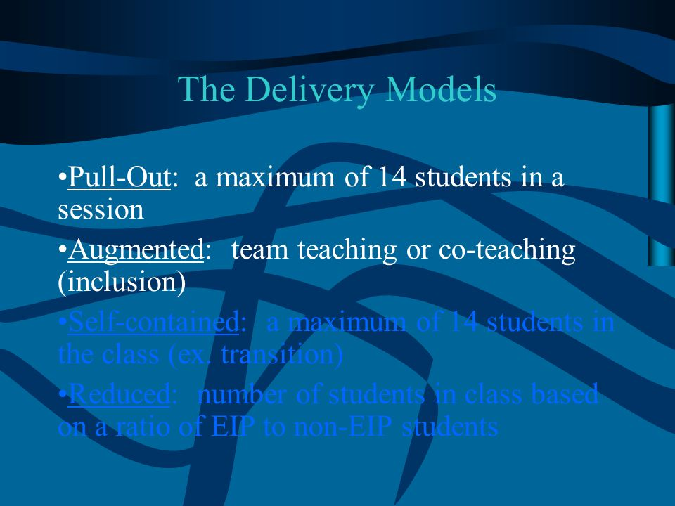 The Delivery Models Pull-Out: a maximum of 14 students in a session Augmented: team teaching or co-teaching (inclusion) Self-contained: a maximum of 1