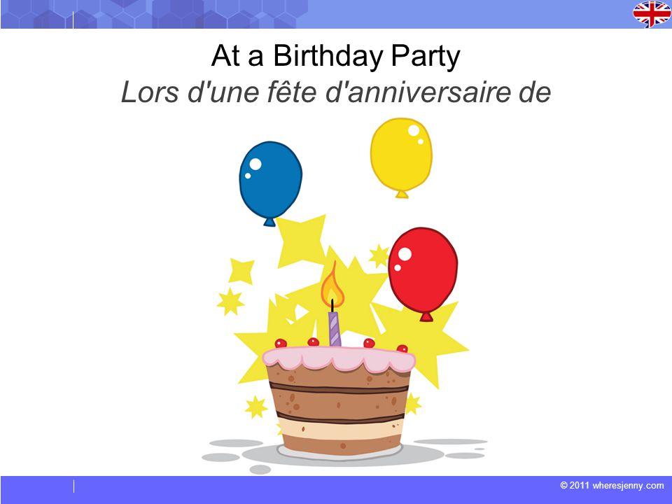 © 2011 wheresjenny.com At a Birthday Party Lors d une fête d anniversaire de