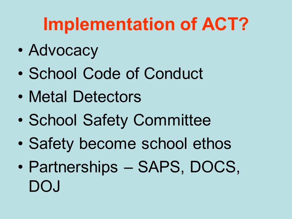 Implementation of ACT? Advocacy School Code of Conduct Metal Detectors School Safety Committee Safety become school ethos Partnerships – SAPS, DOCS, D