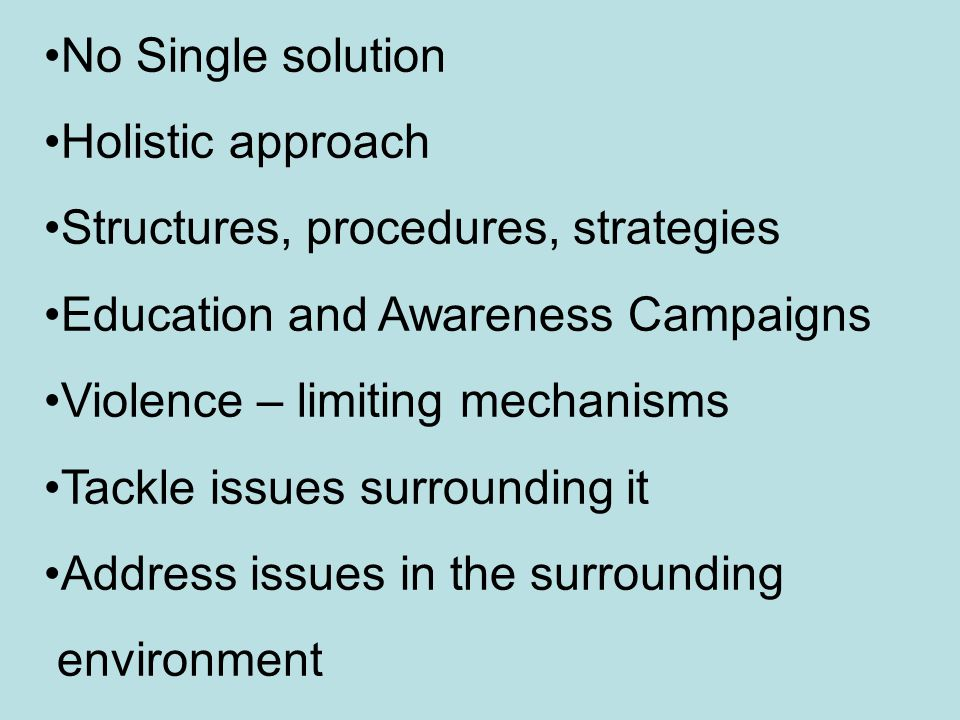 No Single solution Holistic approach Structures, procedures, strategies Education and Awareness Campaigns Violence – limiting mechanisms Tackle issues surrounding it Address issues in the surrounding environment