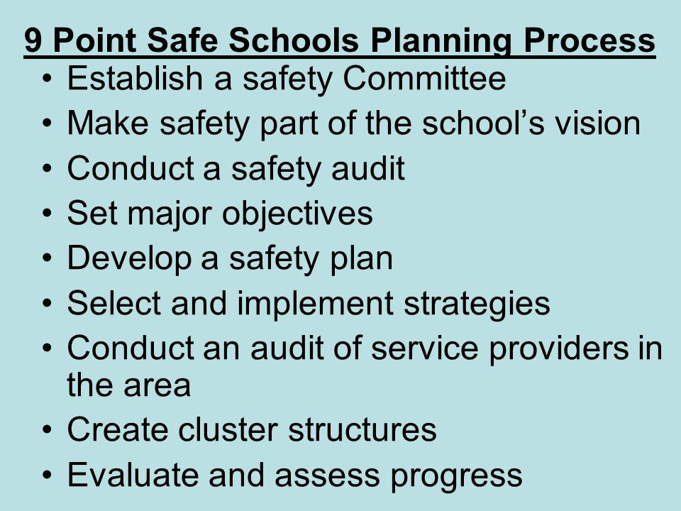 9 Point Safe Schools Planning Process Establish a safety Committee Make safety part of the schools vision Conduct a safety audit Set major objectives Develop a safety plan Select and implement strategies Conduct an audit of service providers in the area Create cluster structures Evaluate and assess progress