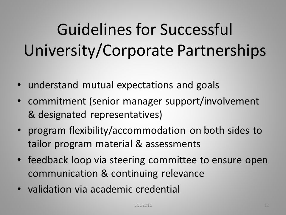 Guidelines for Successful University/Corporate Partnerships understand mutual expectations and goals commitment (senior manager support/involvement & designated representatives) program flexibility/accommodation on both sides to tailor program material & assessments feedback loop via steering committee to ensure open communication & continuing relevance validation via academic credential ECU201112
