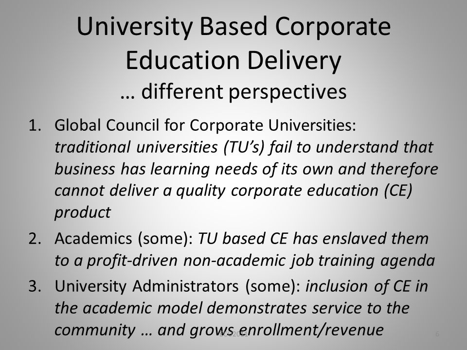 University Based Corporate Education Delivery … different perspectives 1.Global Council for Corporate Universities: traditional universities (TUs) fail to understand that business has learning needs of its own and therefore cannot deliver a quality corporate education (CE) product 2.Academics (some): TU based CE has enslaved them to a profit-driven non-academic job training agenda 3.University Administrators (some): inclusion of CE in the academic model demonstrates service to the community … and grows enrollment/revenue ECU20116