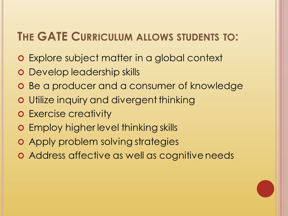 T HE GATE C URRICULUM ALLOWS STUDENTS TO : Explore subject matter in a global context Develop leadership skills Be a producer and a consumer of knowle