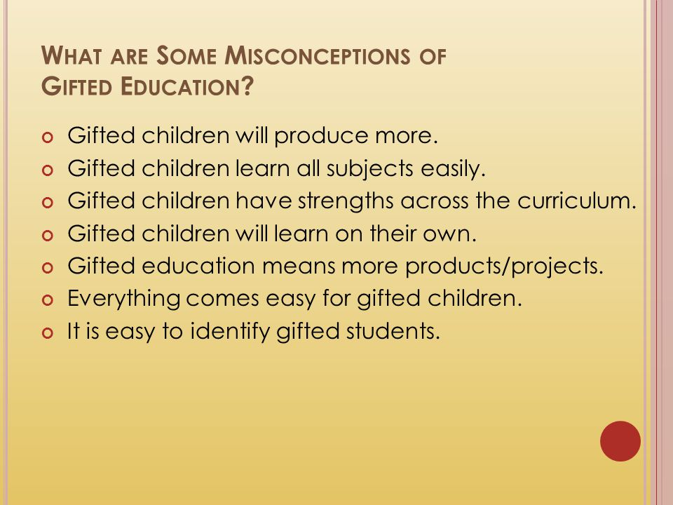 W HAT ARE S OME M ISCONCEPTIONS OF G IFTED E DUCATION ? Gifted children will produce more. Gifted children learn all subjects easily. Gifted children