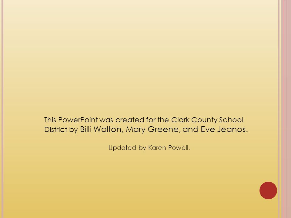 This PowerPoint was created for the Clark County School District by Billi Walton, Mary Greene, and Eve Jeanos. Updated by Karen Powell.