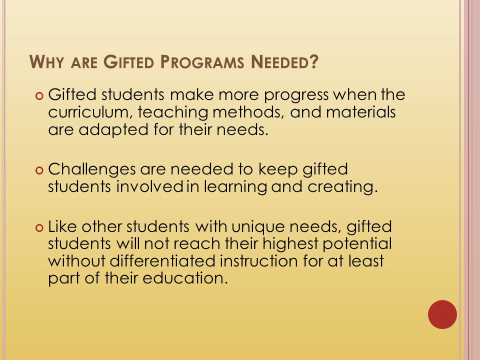 W HY ARE G IFTED P ROGRAMS N EEDED ? Gifted students make more progress when the curriculum, teaching methods, and materials are adapted for their nee