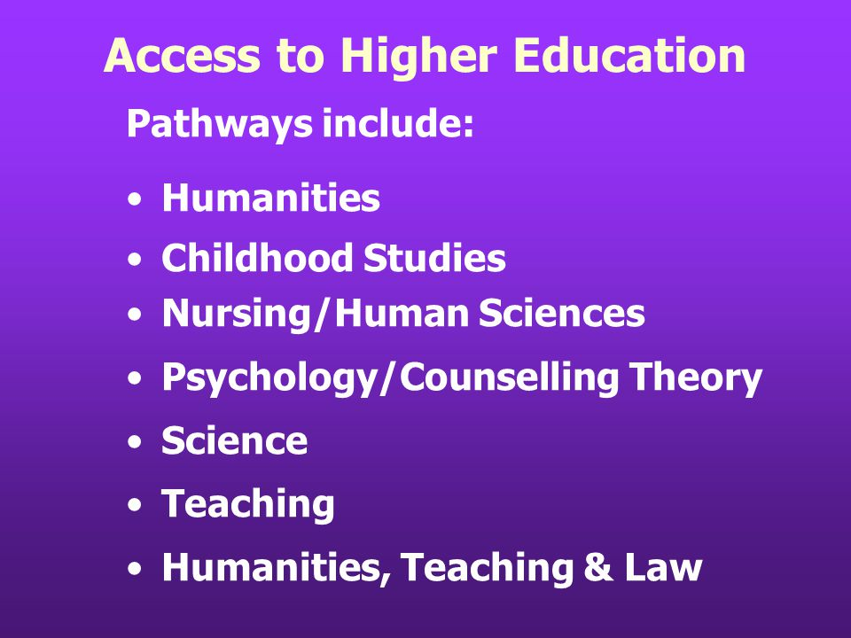 Access to Higher Education Pathways include: Humanities Childhood Studies Nursing/Human Sciences Psychology/Counselling Theory Science Teaching Humani