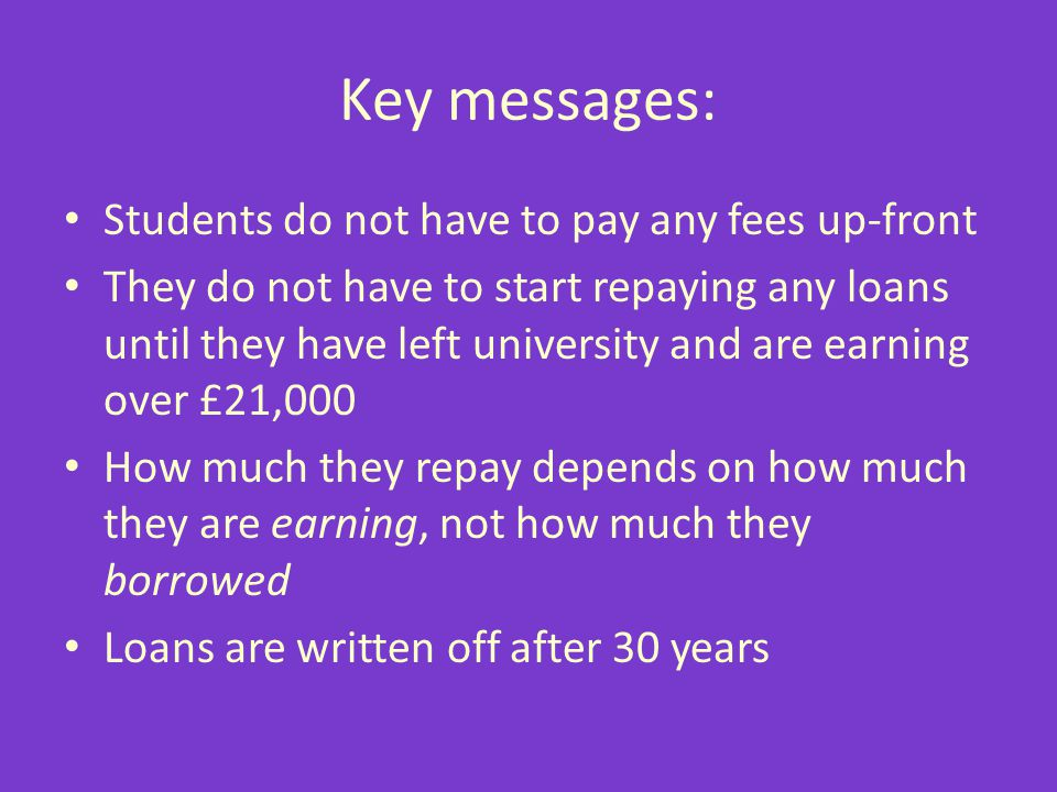 Key messages: Students do not have to pay any fees up-front They do not have to start repaying any loans until they have left university and are earni