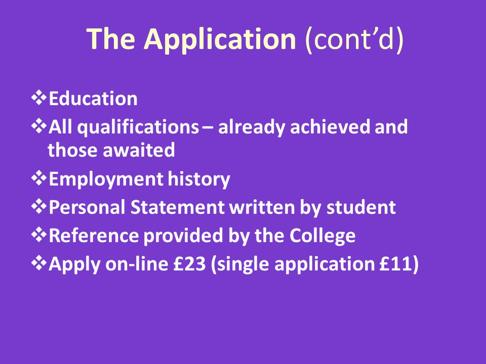 The Application (contd) Education All qualifications – already achieved and those awaited Employment history Personal Statement written by student Ref