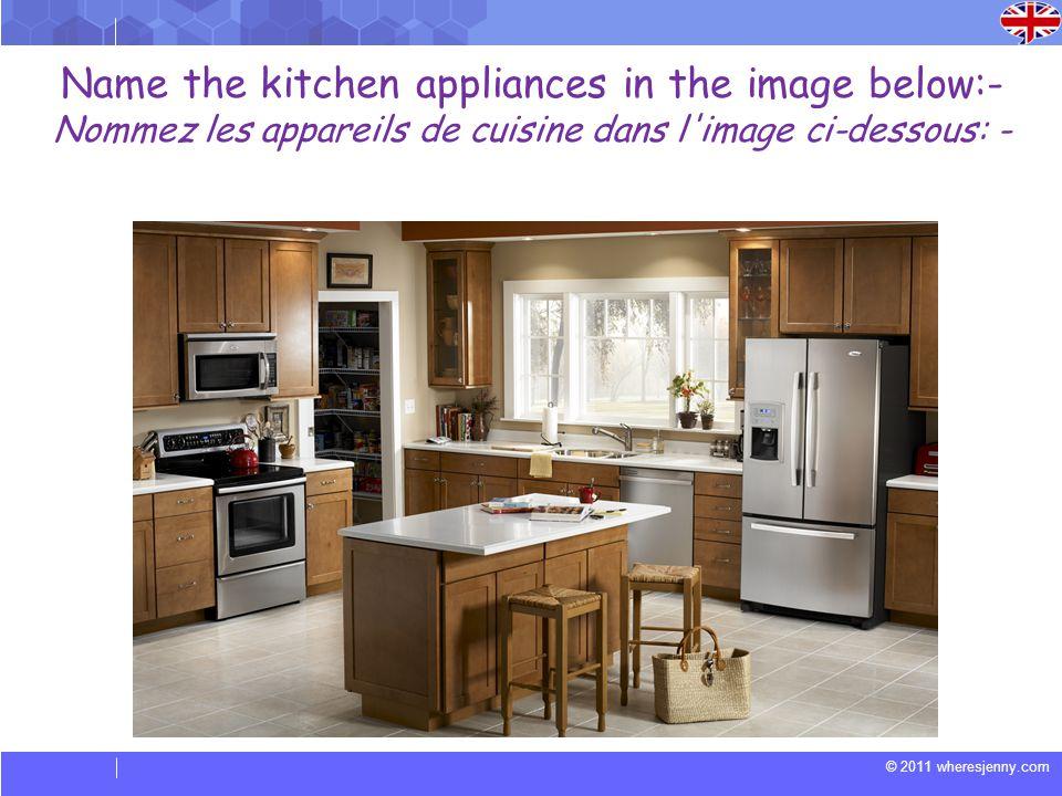 © 2011 wheresjenny.com Name the kitchen appliances in the image below:- Nommez les appareils de cuisine dans l image ci-dessous: -