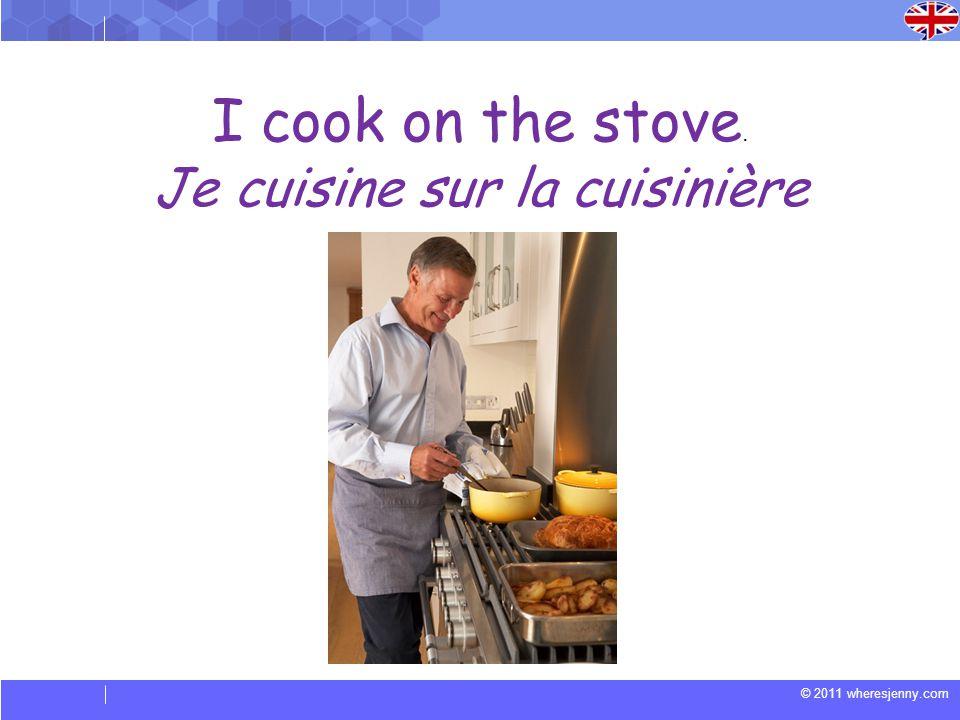 © 2011 wheresjenny.com I cook on the stove. Je cuisine sur la cuisinière