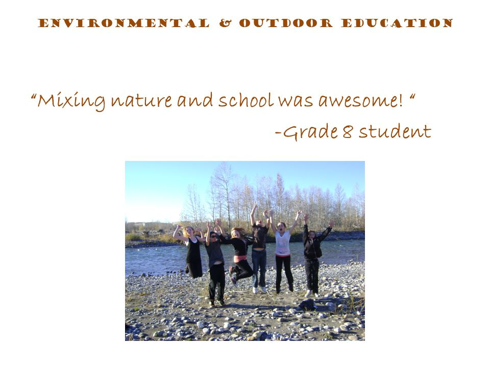 Mixing nature and school was awesome! -Grade 8 student