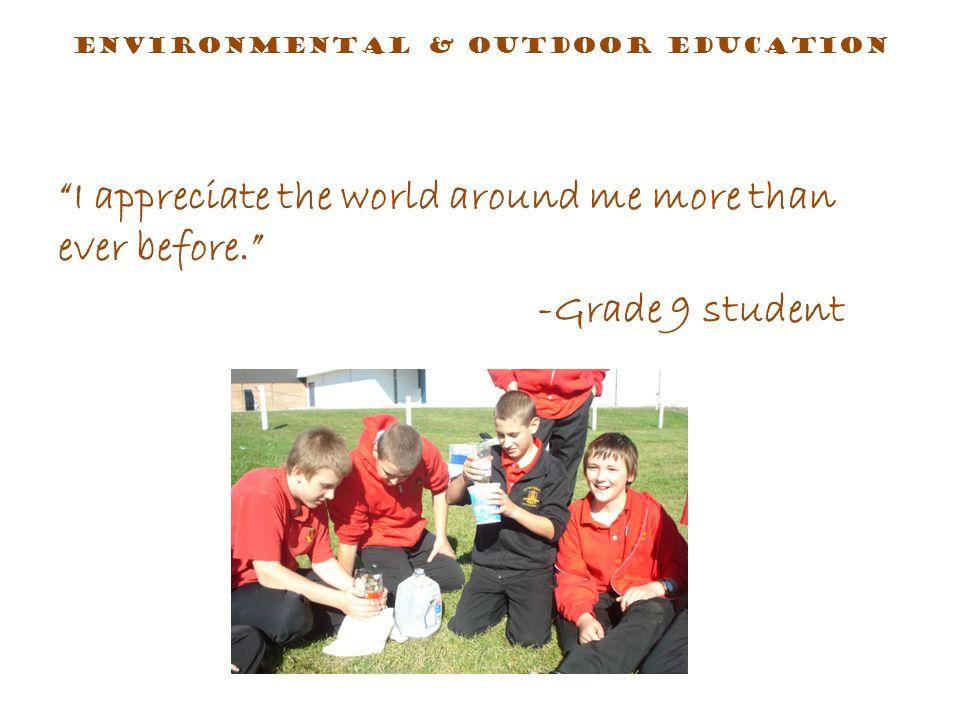 I appreciate the world around me more than ever before. -Grade 9 student