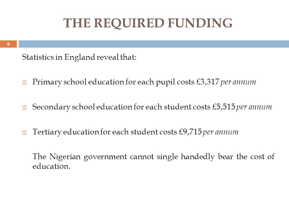 THE REQUIRED FUNDING Statistics in England reveal that: Primary school education for each pupil costs £3,317 per annum Secondary school education for each student costs £5,515 per annum Tertiary education for each student costs £9,715 per annum The Nigerian government cannot single handedly bear the cost of education.