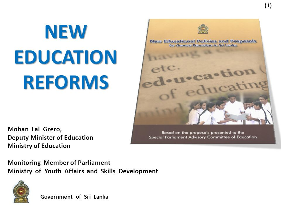 (1) Mohan Lal Grero, Deputy Minister of Education Ministry of Education Monitoring Member of Parliament Ministry of Youth Affairs and Skills Development NEW EDUCATION REFORMS Government of Sri Lanka
