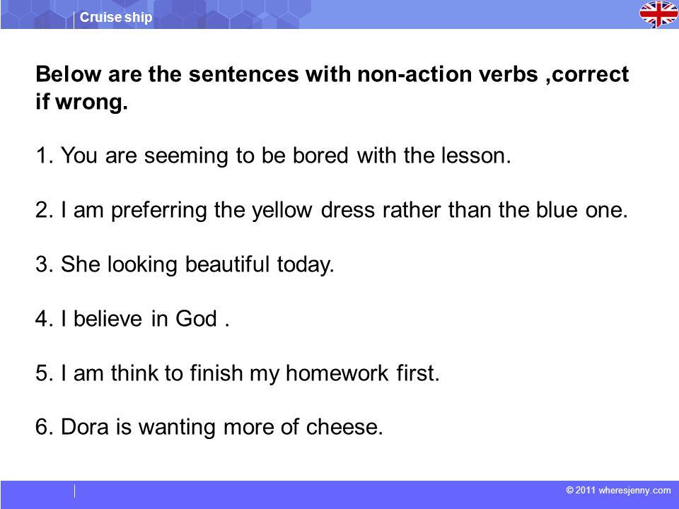 Cruise ship © 2011 wheresjenny.com Below are the sentences with non-action verbs,correct if wrong.
