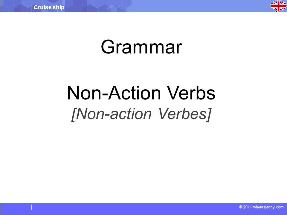 Cruise ship © 2011 wheresjenny.com Grammar Non-Action Verbs [Non-action Verbes]