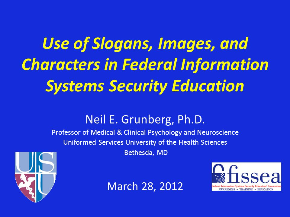 Use of Slogans, Images, and Characters in Federal Information Systems Security Education Neil E. Grunberg, Ph.D. Professor of Medical & Clinical Psych