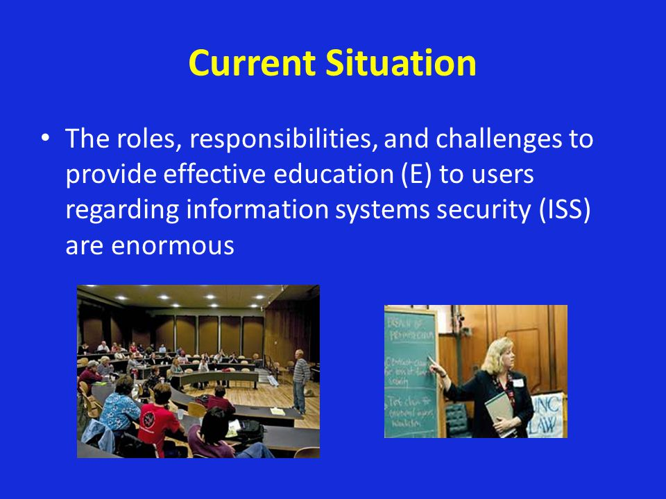 Current Situation The roles, responsibilities, and challenges to provide effective education (E) to users regarding information systems security (ISS)