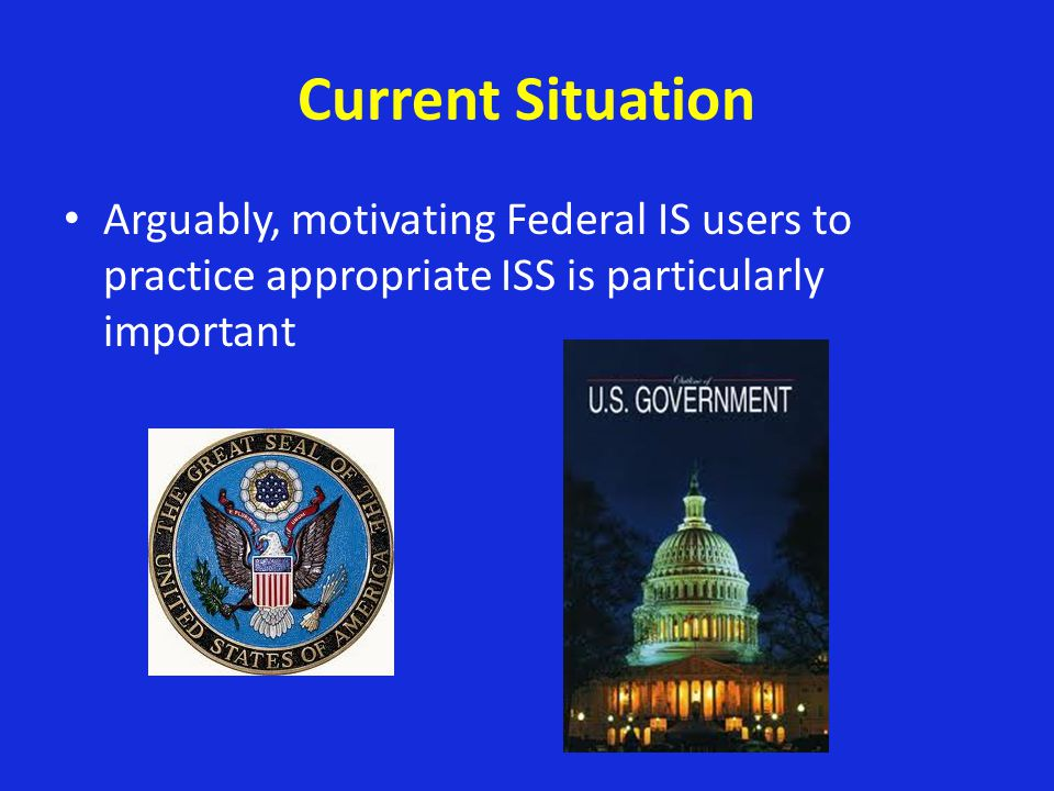 Current Situation Arguably, motivating Federal IS users to practice appropriate ISS is particularly important