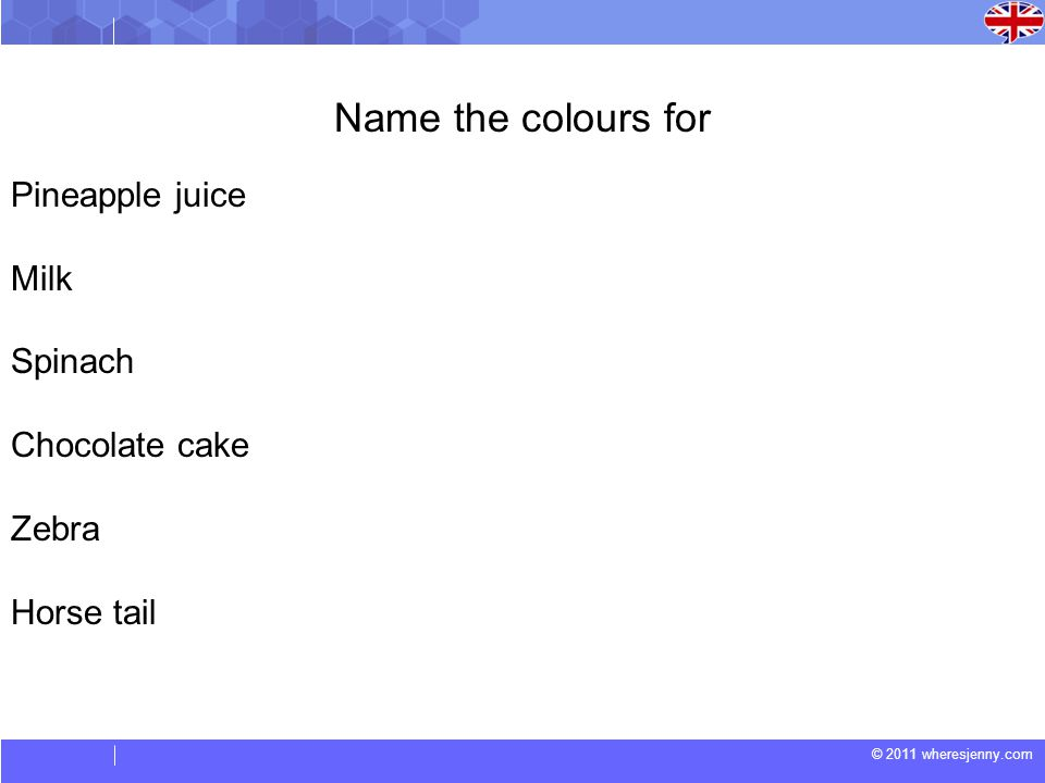 © 2011 wheresjenny.com Name the colours for Pineapple juice Milk Spinach Chocolate cake Zebra Horse tail