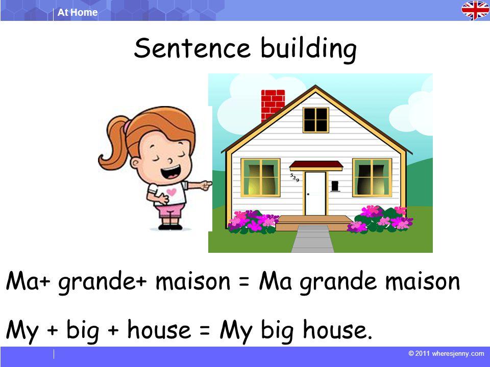 At Home © 2011 wheresjenny.com Sentence building Ma+ grande+ maison = Ma grande maison My + big + house = My big house.