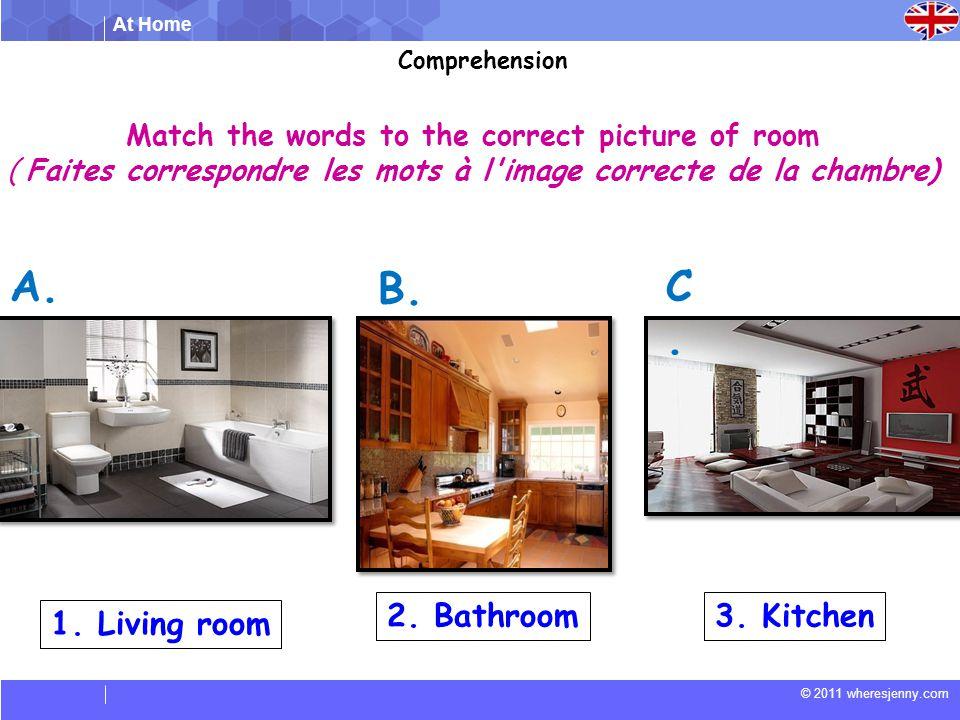 At Home © 2011 wheresjenny.com Match the words to the correct picture of room ( Faites correspondre les mots à l image correcte de la chambre) 1.