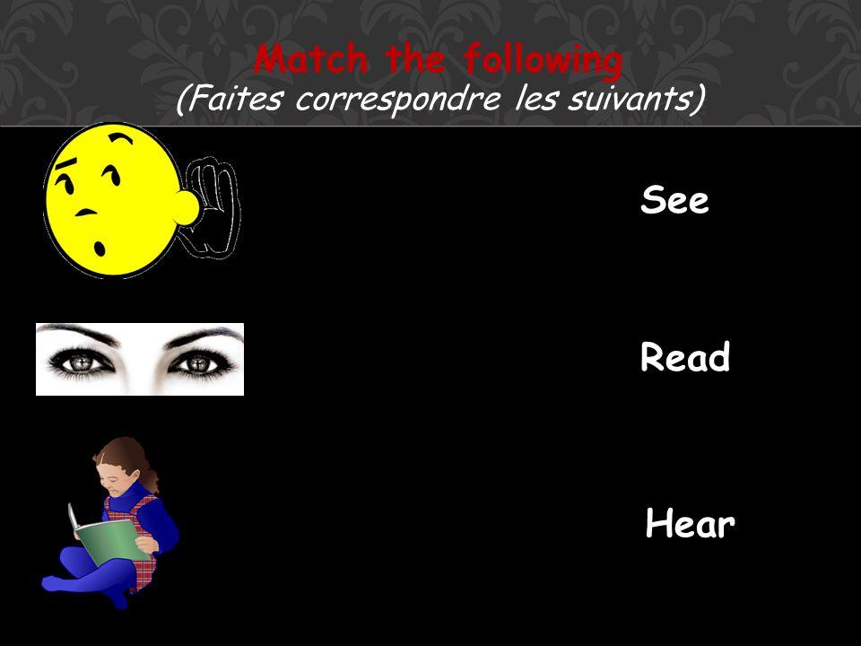 Match the following (Faites correspondre les suivants) See Read Hear
