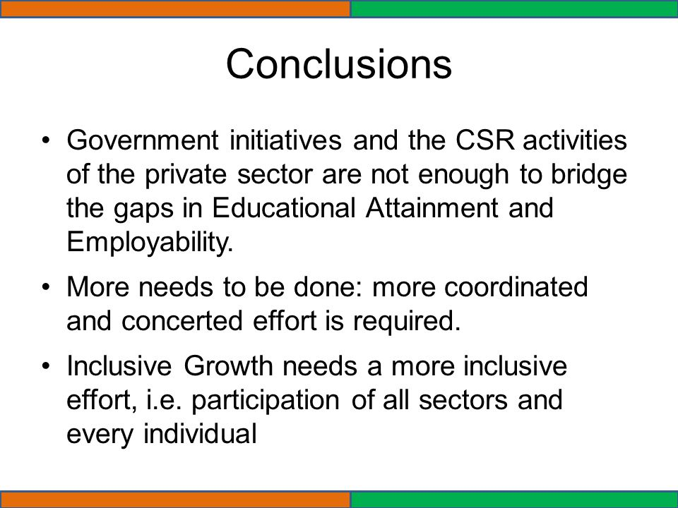 Conclusions Government initiatives and the CSR activities of the private sector are not enough to bridge the gaps in Educational Attainment and Employability.